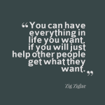 """You can have everything in life you want, if you will just help other people get what they want""-Zig Ziglar"