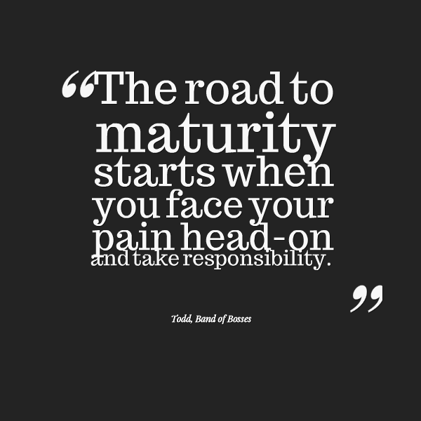 The road to maturity starts when you face your pain head on and take responsibility.