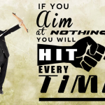 If you aim at nothing, you will hit it every time. Zig Ziglar.