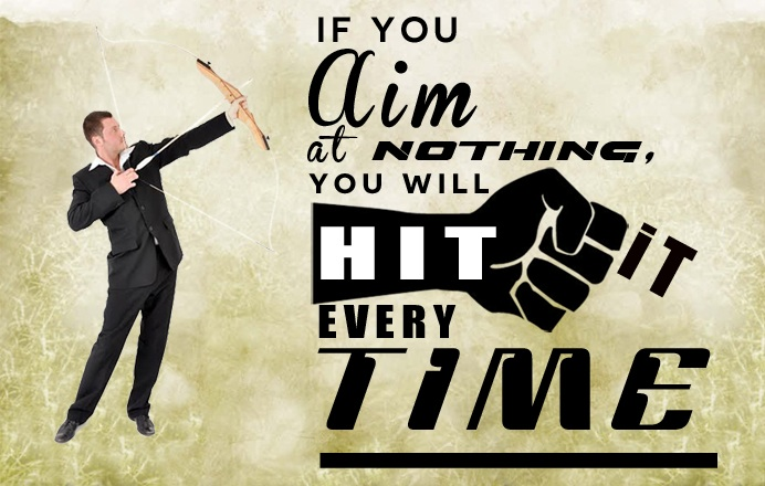 If you aim at nothing you will hit it every time- Zig Ziglar