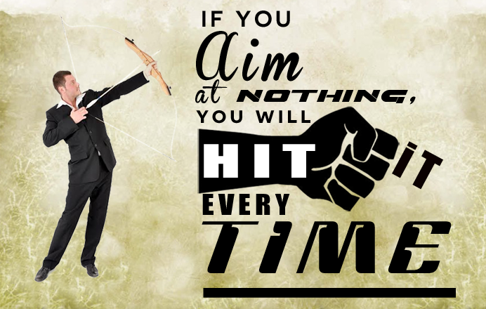 If you aim at nothing you will hit it every time.