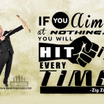 If you aim at nothing you will hit it everytime- Zig Ziglar