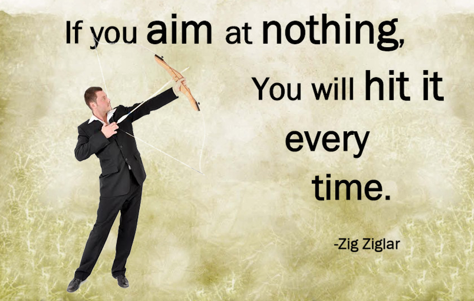 If you aim at nothing, you will hit it everytime